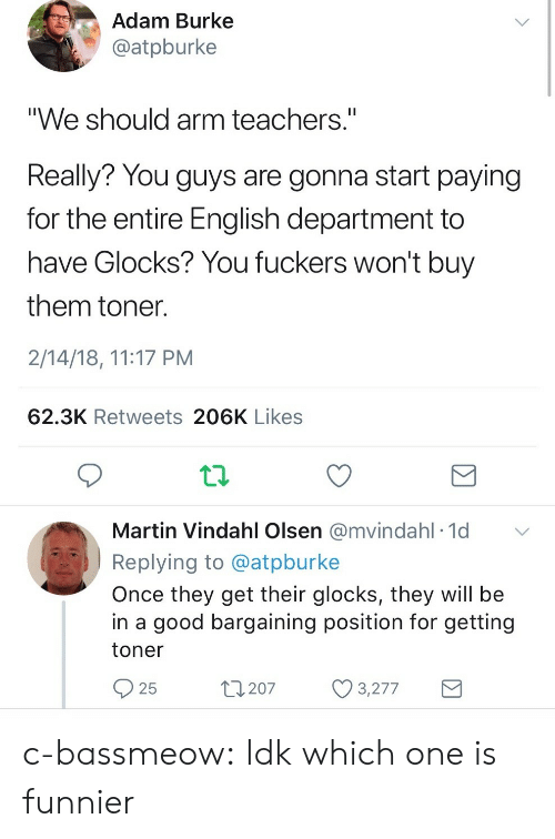 """olsen: Adam Burke  @atpburke  """"We should arm teachers.""""  Really? You guys are gonna start paying  for the entire English department to  have Glocks? You fuckers won't buy  them toner  2/14/18, 11:17 PM  62.3K Retweets 206K Likes  Martin Vindahl Olsen @mvindahl 1d  Replying to @atpburke  Once they get their glocks, they will be  in a good bargaining position for getting  toner  25  t207 3277 c-bassmeow: Idk which one is funnier"""
