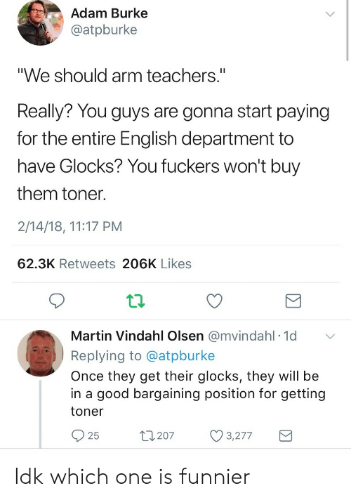 """glocks: Adam Burke  @atpburke  """"We should arm teachers.""""  Really? You guys are gonna start paying  for the entire English department to  have Glocks? You fuckers won't buy  them toner  2/14/18, 11:17 PM  62.3K Retweets 206K Likes  Martin Vindahl Olsen @mvindahl 1d  Replying to @atpburke  Once they get their glocks, they will be  in a good bargaining position for getting  toner  25  t207 3277 Idk which one is funnier"""