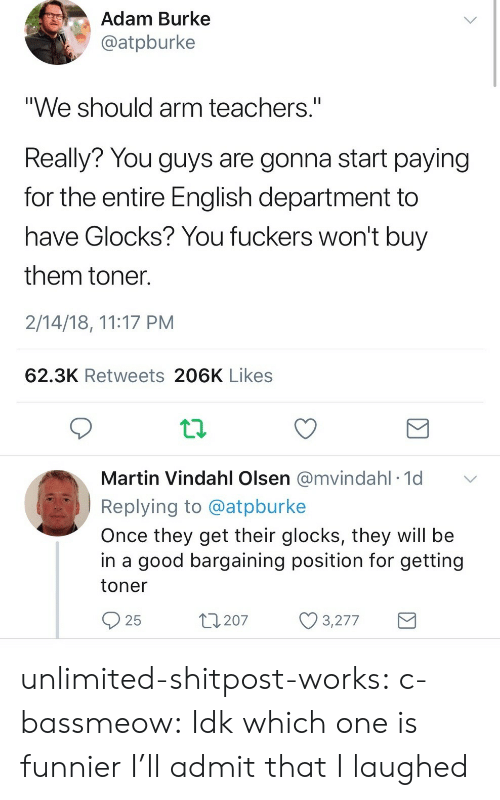 """glocks: Adam Burke  @atpburke  """"We should arm teachers.""""  Really? You guys are gonna start paying  for the entire English department to  have Glocks? You fuckers won't buy  them toner  2/14/18, 11:17 PM  62.3K Retweets 206K Likes  Martin Vindahl Olsen @mvindahl 1d  Replying to @atpburke  Once they get their glocks, they will be  in a good bargaining position for getting  toner  25  t207 3277 unlimited-shitpost-works:  c-bassmeow: Idk which one is funnier I'll admit that I laughed"""
