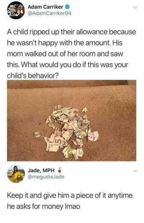 Dank, Money, and Saw: Adam Carriker  @AdamCarriker94  A child ripped up their allowance because  he wasn't happy with the amount. His  mom walked out of her room and saw  this. What would you do if this was your  child's behavior?  Jade, MPH  @megustaJade  Keep it and give him a piece of it anytime  he asks for money Imao
