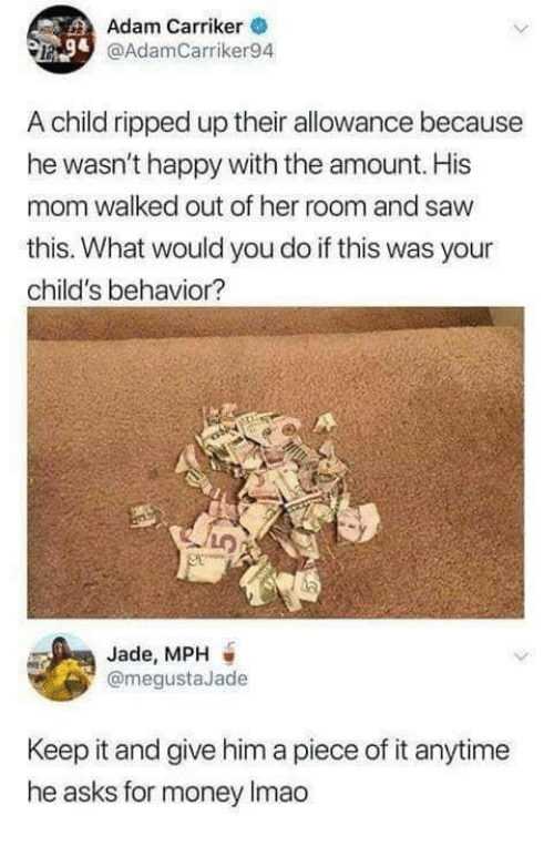 Money, Saw, and Happy: Adam Carriker  @AdamCarriker94  A child ripped up their allowance because  he wasn't happy with the amount. His  mom walked out of her room and saw  this. What would you do if this was your  child's behavior?  Jade, MPH  @megustaJade  Keep it and give him a piece of it anytime  he asks for money Imao