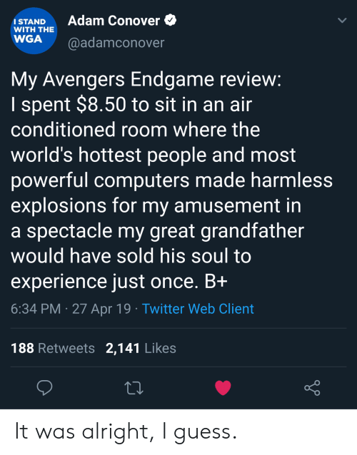 harmless: Adam Conover  ISTAND  WITH THE  WGA @adamconover  My Avengers Endgame revievw  I spent $8.50 to sit in an ain  conditioned room where the  world's hottest people and most  powerful computers made harmless  explosions for my amusement in  a spectacle my great grandfather  would have sold his soul to  experience just once. Bi  6:34 PM 27 Apr 19 Twitter Web Client  188 Retweets 2,141 Likes It was alright, I guess.