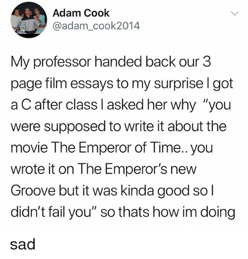 """Emperor's New Groove, Fail, and Tumblr: Adam Cook  @adam_cook2014  My professor handed back our 3  page film essays to my surprise l got  a C after class I asked her why """"you  were supposed to write it about the  movie The Emperor of Time.. you  wrote it on The Emperor's new  Groove but it was kinda good so  didn't fail you"""" so thats how im doing sad"""