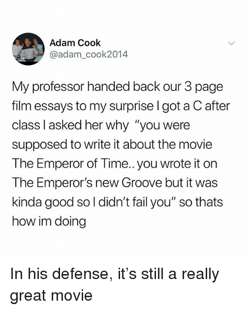 """Emperor's New Groove, Fail, and Good: Adam Cook  @adam_cook2014  My professor handed back our 3 page  film essays to my surprise l got a C after  class l asked her why """"you were  supposed to write it about the movie  The Emperor of Time.. you wrote it on  The Emperor's new Groove but it was  kinda good so l didn't fail you"""" so thats  how im doing In his defense, it's still a really great movie"""