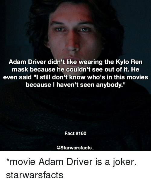 """Adam Driver: Adam Driver didn't like wearing the Kylo Ren  mask because he couldn't see out of it. He  even said """"I still don't know who's in this movies  because haven't seen anybody.""""  Fact #160  @Starwarsfacts *movie Adam Driver is a joker. starwarsfacts"""