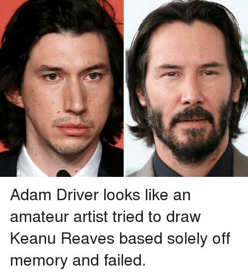 amateur: Adam Driver looks like an amateur artist tried to draw Keanu Reaves based solely off memory and failed.