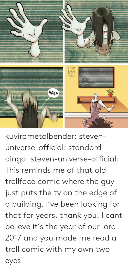 Two Eyes: ADAM  ELLIS  BUZZ  FEED  HRGH kuvirametalbender:  steven-universe-official:  standard-dingo:  steven-universe-official: This reminds me of that old trollface comic where the guy just puts the tv on the edge of a building.  I've been looking for that for years, thank you.   I cant believe it's the year of our lord 2017 and you made me read a troll comic with my own two eyes