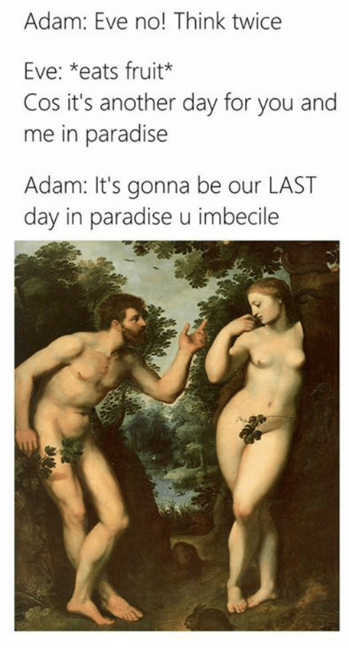 Classical Art, Another, and Cos: Adam: Eve no! Think twice  Eve: *eats fruit  Cos it's another day for you and  me in paradise  Adam: It's gonna be our LAST  day in paradise u imbecile
