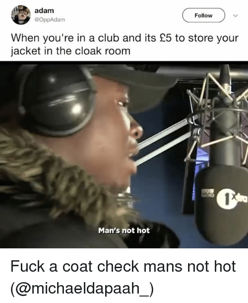 Adamated: adam  Follow  @OppAdam  When you're in a club and its £5 to store your  jacket in the cloak room  Man's not hot Fuck a coat check mans not hot (@michaeldapaah_)
