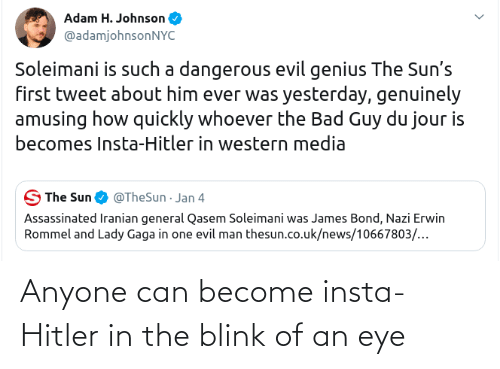 Lady Gaga: Adam H. Johnson  @adamjohnsonNYC  Soleimani is such a dangerous evil genius The Sun's  first tweet about him ever was yesterday, genuinely  amusing how quickly whoever the Bad Guy du jour is  becomes Insta-Hitler in western media  S The Sun  @TheSun · Jan 4  Assassinated Iranian general Qasem Soleimani was James Bond, Nazi Erwin  Rommel and Lady Gaga in one evil man thesun.co.uk/news/10667803/... Anyone can become insta-Hitler in the blink of an eye