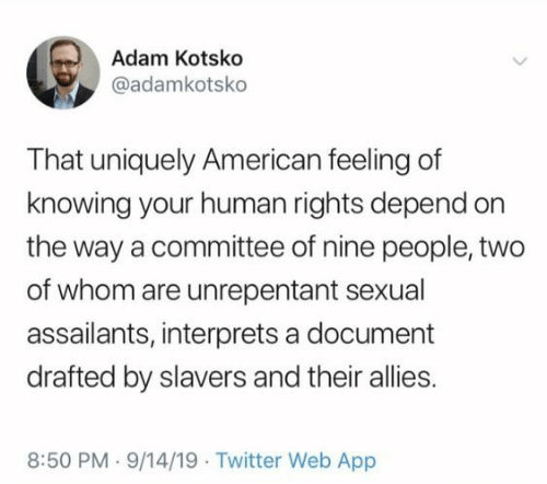 allies: Adam Kotsko  @adamkotsko  That uniquely American feeling of  knowing your human rights depend on  the way a committee of nine people, two  of whom are unrepentant sexual  assailants, interprets a document  drafted by slavers and their allies.  8:50 PM 9/14/19 Twitter Web App