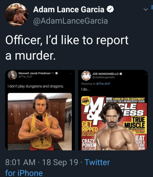 cle: Adam Lance Garcia  @AdamLanceGarcia  Officer, l'd like to report  a murder  Maxwell Jacob Friedman TM  @The MJF  JOE MANGANIELLO  @JoeManganiello  Replying to @The MJF  Idon't play dungeons and dragons.  Ido...  WIN4000 IN GYMEQUIPMENT  CLE  ESS  TRUE  MUSCLE  HUGE  ARMS  GET  RIPPED  TRUE BLOOD WEREWOL  JOE MANGANIELLO  ISA GYM RAT!  WITH OUR FULL-  BODY WORKOU  EAT  LIKE A  CAVE  MAN  CRAZY  POWER  JMY  IN JUST ONE  CNDLEHOuC  8:01 AM 18 Sep 19 Twitter  for iPhone