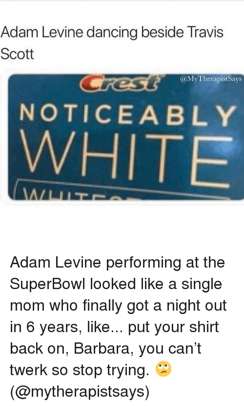 Dancing, Travis Scott, and Twerk: Adam Levine dancing beside Travis  Scott  @MyTherapistSays  NOTICEABLY  WHITE Adam Levine performing at the SuperBowl looked like a single mom who finally got a night out in 6 years, like... put your shirt back on, Barbara, you can't twerk so stop trying. 🙄 (@mytherapistsays)