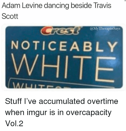 Travis Scott: Adam Levine dancing beside Travis  Scott  @MyTherapistSays  NOTICEABLY  WHITE Stuff I've accumulated overtime when imgur is in overcapacity Vol.2