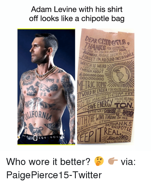 Chipotle: Adam Levine with his shirt  off looks like a chipotle bag  DEAR CHIDOTLE  INEAS YOU GO ABOUT you  OR  OND CN  1ICHIS WEIRD  CON  I WEIGH ABOUT  6000,000,000E  O00O00000  째 11  THE CHEAPEST RESTAURANT P  THỊT BY MAKINGSTER  T HOILD BE EASTER FI  RANT POSSIBLE. ☆ ☆  YOURE HELPING  ME OUTA  TO  IND  LURNEE, IL. STORNEO  LOVING THAT SOT  RREAL  YOUR G Who wore it better? 🤔 👉🏽 via: PaigePierce15-Twitter