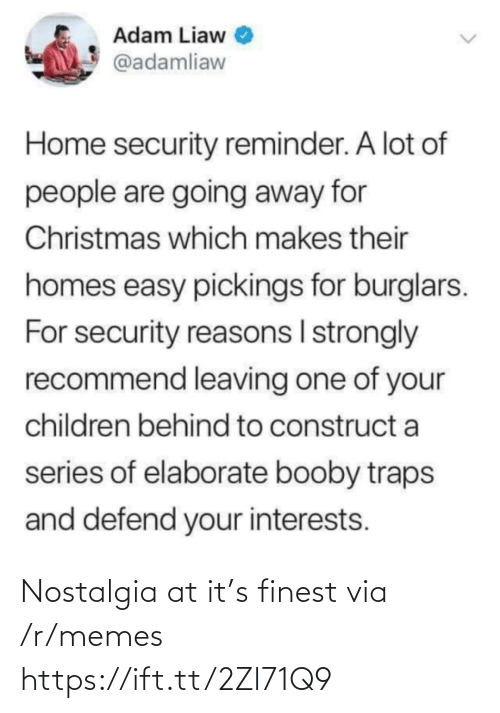 adam: Adam Liaw  @adamliaw  Home security reminder. A lot of  people are going away for  Christmas which makes their  homes easy pickings for burglars.  For security reasons I strongly  recommend leaving one of your  children behind to construct a  series of elaborate booby traps  and defend your interests. Nostalgia at it's finest via /r/memes https://ift.tt/2Zl71Q9