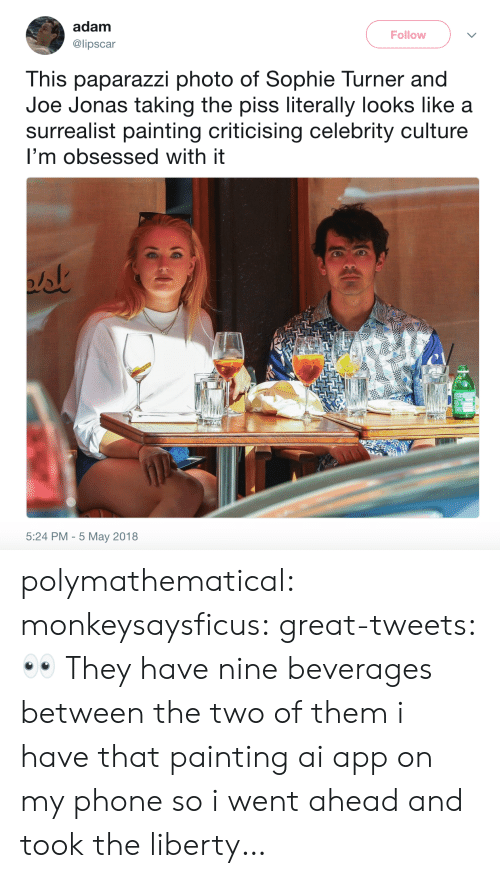 paparazzi: adam  @lipscar  Follow  This paparazzi photo of Sophie Turner and  Joe Jonas taking the piss literally looks like a  surrealist painting criticising celebrity culture  I'm obsessed with it  5:24 PM - 5 May 2018 polymathematical:  monkeysaysficus: great-tweets: 👀  They have nine beverages between the two of them   i have that painting ai app on my phone so i went ahead and took the liberty…