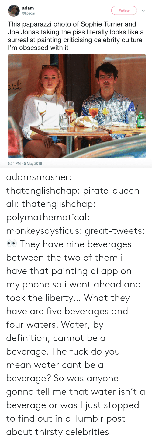Ali, Phone, and Sophie Turner: adam  @lipscar  Follow  This paparazzi photo of Sophie Turner and  Joe Jonas taking the piss literally looks like a  surrealist painting criticising celebrity culture  I'm obsessed with it  5:24 PM - 5 May 2018 adamsmasher: thatenglishchap:   pirate-queen-ali:   thatenglishchap:   polymathematical:  monkeysaysficus:  great-tweets: 👀  They have nine beverages between the two of them     i have that painting ai app on my phone so i went ahead and took the liberty…   What they have are five beverages and four waters. Water, by definition, cannot be a beverage.    The fuck do you mean water cant be a beverage?     So was anyone gonna tell me that water isn't a beverage or was I just stopped to find out in a Tumblr post about thirsty celebrities