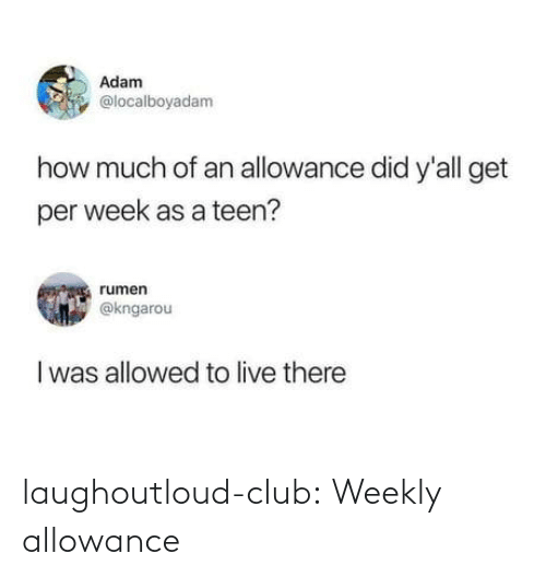 teen: Adam  @localboyadam  how much of an allowance did y'all get  per week as a teen?  rumen  @kngarou  I was allowed to live there laughoutloud-club:  Weekly allowance