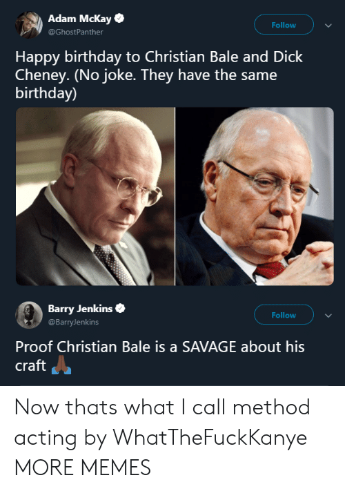 Mckay: Adam Mckay  @GhostPanther  Follow  Happy birthday to Christian Bale and Dick  Cheney. (No joke. They have the same  birthday)  Barry Jenkins  @BarryJenkins  Follow  Proof Christian Bale is a SAVAGE about his  craft Now thats what I call method acting by WhatTheFuckKanye MORE MEMES