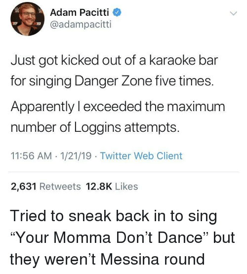 "Apparently, Singing, and Twitter: Adam Pacitti  @adampacitti  19  19  Just got kicked out of a karaoke bar  for singing Danger Zone five times.  Apparently l exceeded the maximum  number of Loggins attempts  11:56 AM 1/21/19 Twitter Web Client  2,631 Retweets 12.8K Likes Tried to sneak back in to sing ""Your Momma Don't Dance"" but they weren't Messina round"
