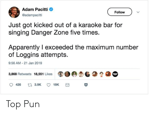 Karaoke Bar: Adam Pacitti  @adampacitti  Follow  Just got kicked out of a karaoke bar for  singing Danger Zone tive times.  Apparently I exceeded the maximum number  of Loggins attempts.  9:56 AM-21 Jan 2019  3,868 Retweets 18,551 Likes  G Top Pun