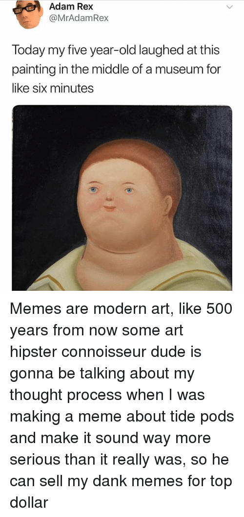 thought process: Adam Rex  @MrAdamRex  Today my five year-old laughed at this  painting in the middle of a museum for  like six minutes Memes are modern art, like 500 years from now some art hipster connoisseur dude is gonna be talking about my thought process when I was making a meme about tide pods and make it sound way more serious than it really was, so he can sell my dank memes for top dollar