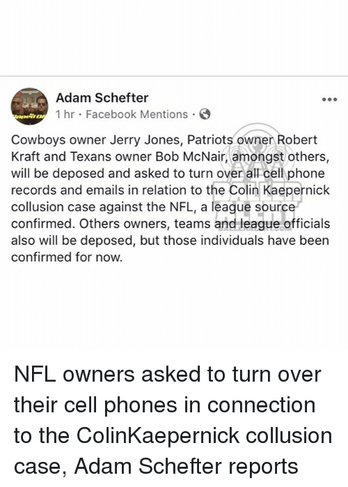 Jerry Jones: Adam Schefter  1 hr Facebook Mentions  Cowboys owner Jerry Jones, Patriots owner Robert  Kraft and Texans owner Bob McNair, amongst others,  will be deposed and asked to turn over all cell phone  records and emails in relation to the Colin Kaepernick  collusion case against the NFL, a league source  confirmed. Others owners, teams and league officials  also will be deposed, but those individuals have been  confirmed for now. NFL owners asked to turn over their cell phones in connection to the ColinKaepernick collusion case, Adam Schefter reports