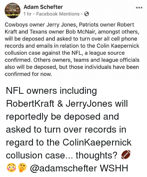 Jerry Jones: Adam Schefter  1 hr Facebook Mentions  DOwt!  Cowboys owner Jerry Jones, Patriots owner Robert  Kraft and Texans owner Bob McNair, amongst others,  will be deposed and asked to turn over all cell phone  records and emails in relation to the Colin Kaepernick  collusion case against the NFL, a league source  confirmed. Others owners, teams and league officials  also will be deposed, but those individuals have been  confirmed for now. NFL owners including RobertKraft & JerryJones will reportedly be deposed and asked to turn over records in regard to the ColinKaepernick collusion case... thoughts? 🏈😳🤔 @adamschefter WSHH