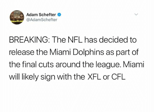 Miami Dolphins: Adam Schefter  nea@AdamSchefter  BREAKING: The NFL has decided to  release the Miami Dolphins as part of  the final cuts around the league. Miami  will likely sign with the XFL or CFL