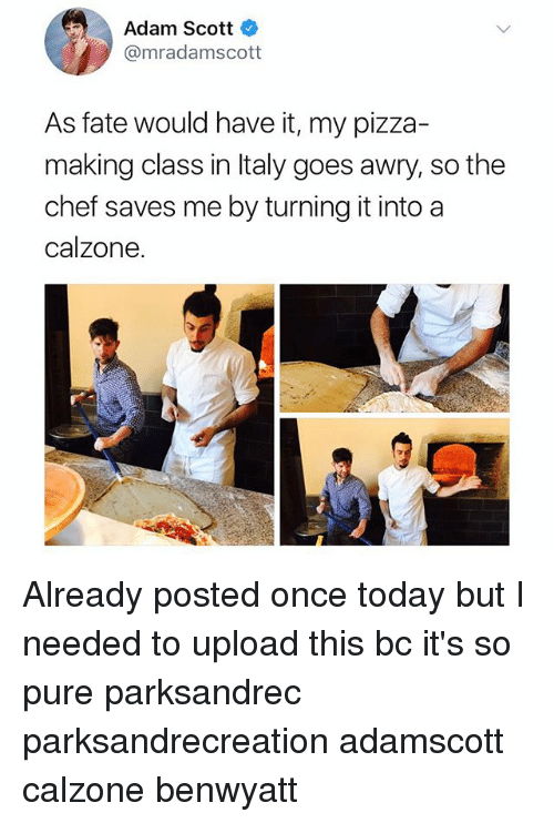 Adam Scott: Adam Scott  @mradamscott  As fate would have it, my pizza-  making class in Italy goes awry, so the  chef saves me by turning it into a  calzone Already posted once today but I needed to upload this bc it's so pure parksandrec parksandrecreation adamscott calzone benwyatt