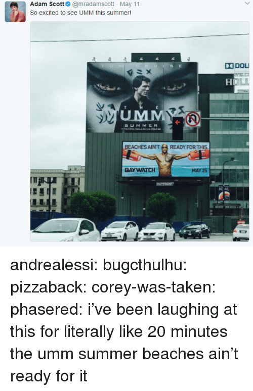 oll: Adam Scott@mradamscott May 11  So excited to see UMM this summer  DOL  OLL  UMM  S UMMER  BEACHES AIN'TREADY FOR THIS  BAYWATCH  25 andrealessi: bugcthulhu:  pizzaback:  corey-was-taken:  phasered: i've been laughing at this for literally like 20 minutes   the umm summer  beaches ain't ready for it