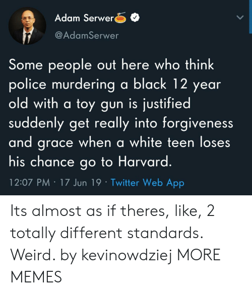 Justified: Adam Serwer  @AdamSerwer  Some people out here who think  police murdering a black 12 year  old with a toy gun is justified  suddenly get really into forgiveness  and grace when a white teen loses  his chance go to Harvard.  12:07 PM 17 Jun 19 Twitter Web App Its almost as if theres, like, 2 totally different standards. Weird. by kevinowdziej MORE MEMES