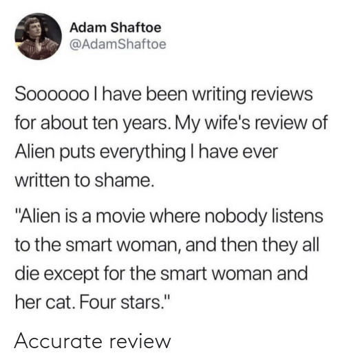 "adam: Adam Shaftoe  @AdamShaftoe  Soooo0o I have been writing reviews  for about ten years. My wife's review of  Alien puts everything I have ever  written to shame.  ""Alien is a movie where nobody listens  to the smart woman, and then they all  die except for the smart woman and  her cat. Four stars."" Accurate review"