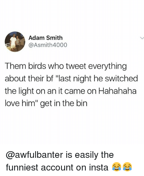 """Adamated: Adam Smith  @Asmith4000  Them birds who tweet everything  about their bf """"last night he switched  the light on an it came on Hahahaha  love him"""" get in the bin @awfulbanter is easily the funniest account on insta 😂😂"""