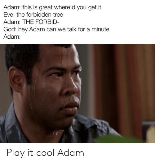 God, Cool, and Tree: Adam: this is great where'd you get it  Eve: the forbidden tree  Adam: THE FORBID-  God: hey Adam can we talk for a minute  Adam: Play it cool Adam