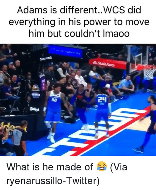 Statefarm: Adams is different..WCS did  everything in his power to move  him but couldn't Imaoo  StateFarm What is he made of 😂 (Via ‪ryenarussillo‬-Twitter)