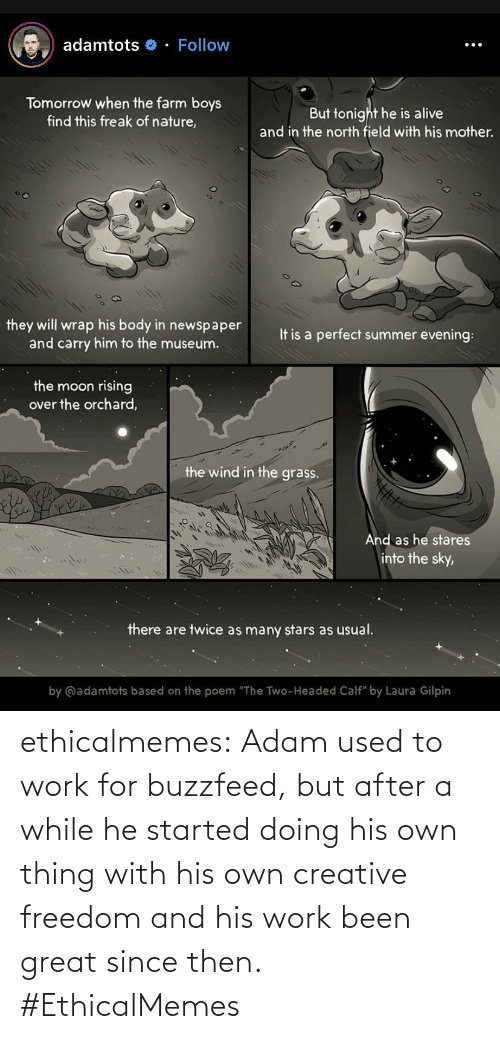 "adam: adamtots o - Follow  Tomorrow when the farm boys  find this freak of nature,  But tonight he is alive  and in the north field with his mother.  they will wrap his body in newspaper  and carry him to the museum.  It is a perfect summer evening:  the moon rising  over the orchard,  the wind in the grass.  And as he stares  into the sky,  there are twice as many stars as usual.  by @adamtots based on the poem ""The Two-Headed Calf"" by Laura Gilpin ethicalmemes:  Adam used to work for buzzfeed, but after a while he started doing his own thing with his own creative freedom and his work been great since then. #EthicalMemes"