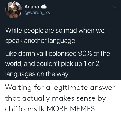 White People Are: Adana  @warda_Ixv  White people are so mad when we  speak another language  Like damn ya'll colonised 90% of the  world, and couldn't pick up 1 or 2  languages on the way Waiting for a legitimate answer that actually makes sense by chiffonnsilk MORE MEMES