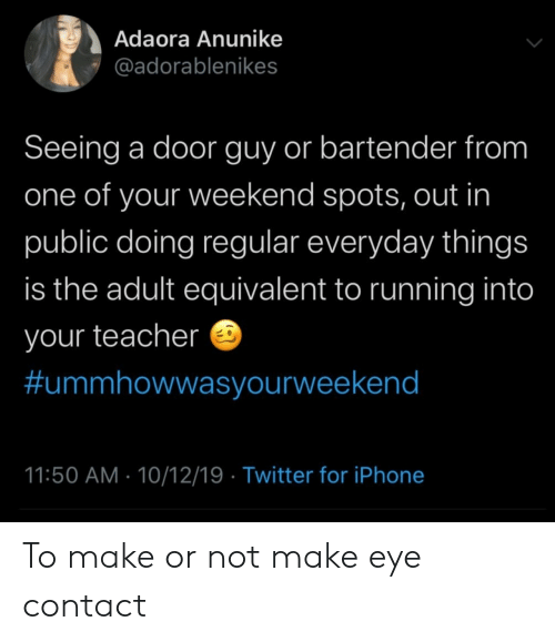 Iphone, Teacher, and Twitter: Adaora Anunike  @adorablenikes  Seeing a door guy or bartender from  one of your weekend spots, out in  public doing regular everyday things  is the adult equivalent to running into  your teacher  #ummhowwasyourweekend  11:50 AM 10/12/19 Twitter for iPhone To make or not make eye contact