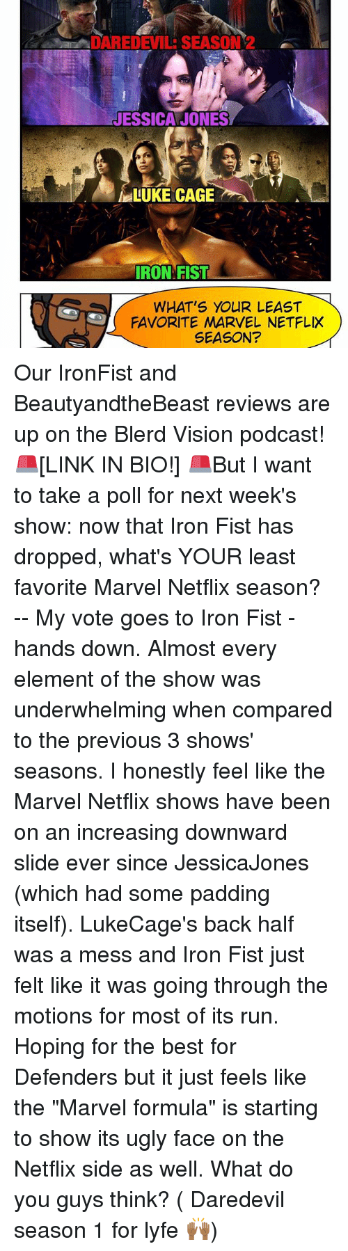 """luke cage: ADAREDEVILE SEASON 2  JESSICA JONES  LUKE CAGE  IRON FIST  WHAT'S YOUR LEAST  FAVORITE MARVEL NETFLIX  SEASON? Our IronFist and BeautyandtheBeast reviews are up on the Blerd Vision podcast! 🚨[LINK IN BIO!] 🚨But I want to take a poll for next week's show: now that Iron Fist has dropped, what's YOUR least favorite Marvel Netflix season? -- My vote goes to Iron Fist - hands down. Almost every element of the show was underwhelming when compared to the previous 3 shows' seasons. I honestly feel like the Marvel Netflix shows have been on an increasing downward slide ever since JessicaJones (which had some padding itself). LukeCage's back half was a mess and Iron Fist just felt like it was going through the motions for most of its run. Hoping for the best for Defenders but it just feels like the """"Marvel formula"""" is starting to show its ugly face on the Netflix side as well. What do you guys think? ( Daredevil season 1 for lyfe 🙌🏾)"""