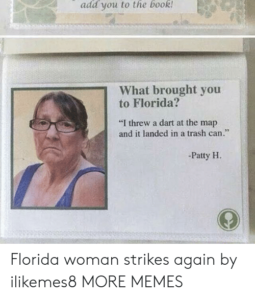 """dart: add you to the book  What brought you  to Florida?  """"I threw a dart at the map  and it landed in a trash can.""""  95  -Patty H Florida woman strikes again by ilikemes8 MORE MEMES"""