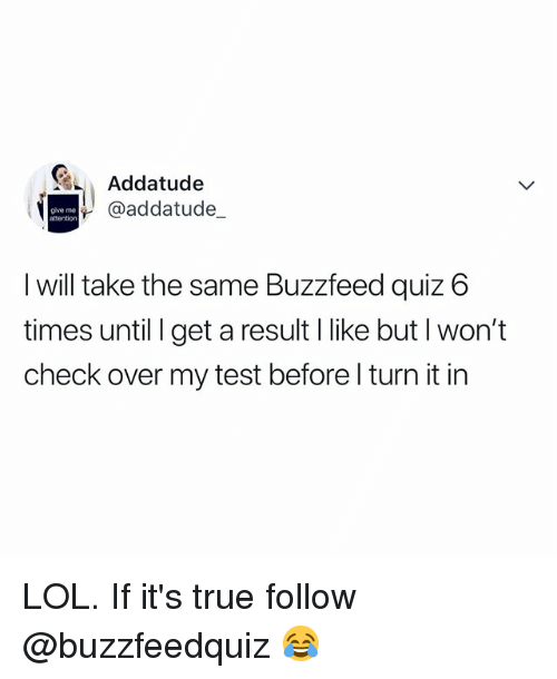 Give Me Attention: Addatude  @addatude_  give me  attention  I will take the same Buzzfeed quiz 6  times until I get a result I like but l won't  check over my test before l turn it in LOL. If it's true follow @buzzfeedquiz 😂