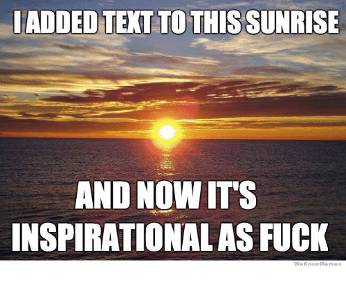 We Know Meme: ADDED TEXT TO THIS SUNRISE  AND NOW ITS  INSPIRATIONAL AS FUCK  We Know Meme