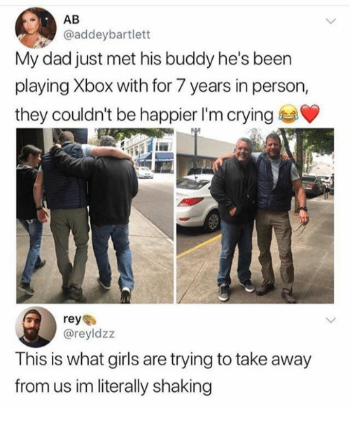 reyes: @addeybartlett  My dad just met his buddy he's been  playing Xbox with for 7 years in person,  they couldn't be happier I'm crying  reyes  @reyldzz  This is what girls are trying to take away  from us im literally shaking