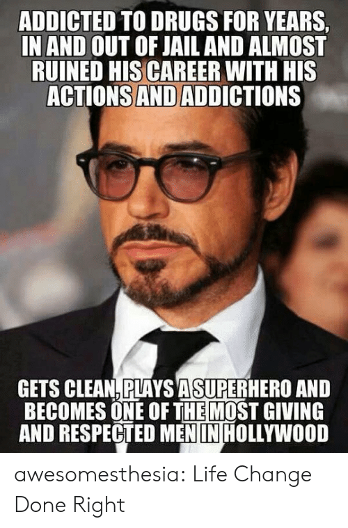 Life Change: ADDICTED TO DRUGS FOR YEARS  IN AND OUT OF JAIL AND ALMOST  RUINED HIS CAREER WITH HIS  ACTIONS AND ADDICTIONS  GETS CLEAN,PLAYS ASUPERHERO AND  BECOMES ONE OF THEMOST GIVING  AND RESPECTED MEN IN HOLLYWOOD awesomesthesia:  Life Change Done Right