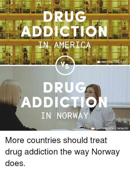 America, Memes, and Norway: ADDICTION  IN AMERICA  SHUTTERSTOCK/EXROY  DRU  ADDICTION  IN NORWAY  EN SHUTTERSTOCK/CINEMATRI More countries should treat drug addiction the way Norway does.