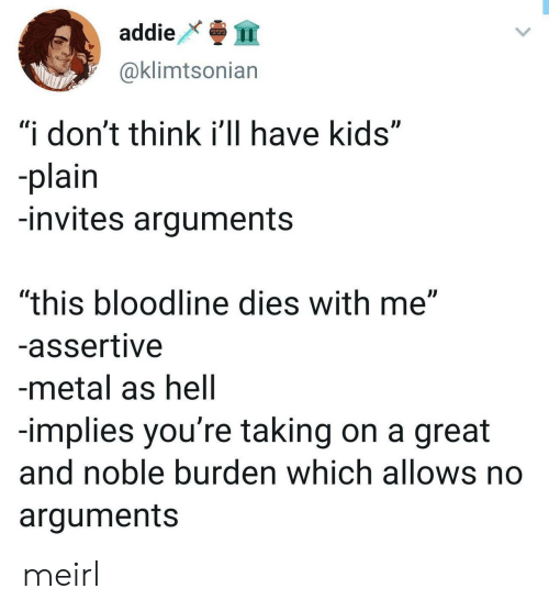 "Bloodline, Kids, and Assertive: addie  999  @klimtsonian  ""i don't think i'll have kids""  -plain  -invites arguments  ""this bloodline dies with me""  -assertive  -metal as hell  -implies you're taking on a great  and noble burden which allows no  arguments meirl"