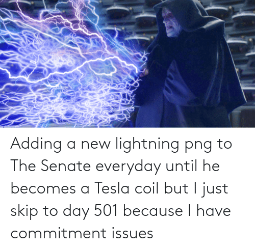 Lightning: Adding a new lightning png to The Senate everyday until he becomes a Tesla coil but I just skip to day 501 because I have commitment issues