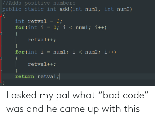 """int: //Adds positive numbers  public static int add(int numl, int num2)  = {  int retval = 0;  for (int i = 0; i < numl; i++)  {  retval++;  for(int i  = numl; i < num2; i++)  {  retval++;  }  return retval;  } I asked my pal what """"bad code"""" was and he came up with this"""